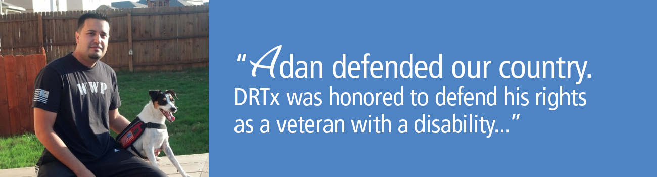 Adan defended our country. DRTx was honored to defend his rights as a veteran with a disability